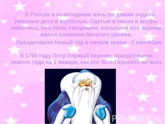 В России в новогоднюю ночь по домам ходили ряженые дети и взрослые. Одетые в маски и шкуры животных, они пели, танцевали, посыпали пол зерном, желая хозяевам богатого урожая. Праздновали Новый год в начале осени…