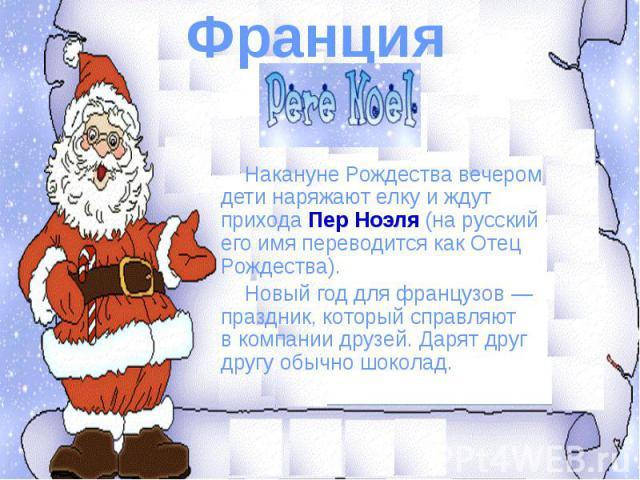 Франция Накануне Рождества вечером дети наряжают елку иждут прихода Пер Ноэля (на русский его имя переводится как Отец Рождества). Новый год для французов— праздник, который справляют вкомпании друзей. Дарят друг другу обычно шоколад.