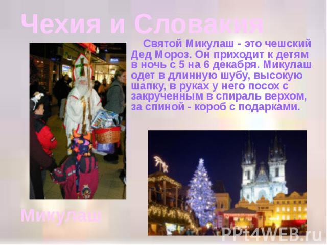 Чехия и Словакия Святой Микулаш - это чешский Дед Мороз. Он приходит к детям в ночь с 5 на 6 декабря. Микулаш одет в длинную шубу, высокую шапку, в руках у него посох с закрученным в спираль верхом, за спиной - короб с подарками.