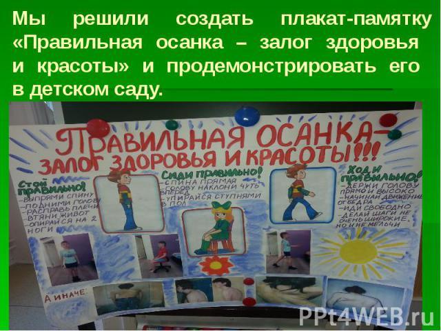 Мы решили создать плакат-памятку «Правильная осанка – залог здоровья и красоты» и продемонстрировать его в детском саду.