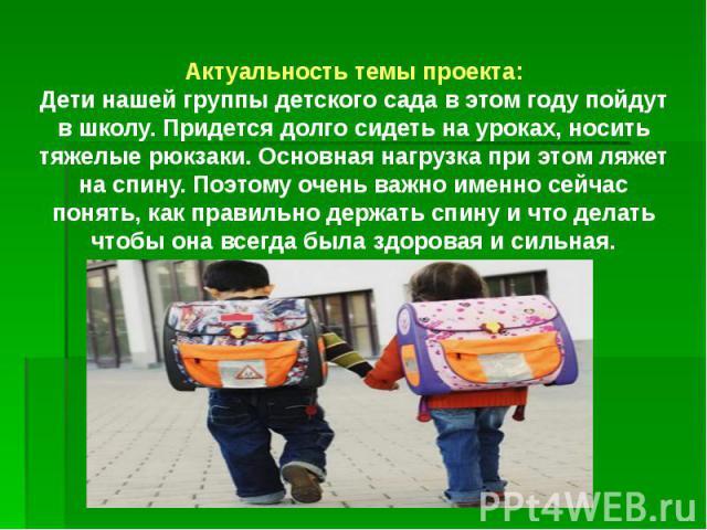 Актуальность темы проекта: Дети нашей группы детского сада в этом году пойдут в школу. Придется долго сидеть на уроках, носить тяжелые рюкзаки. Основная нагрузка при этом ляжет на спину. Поэтому очень важно именно сейчас понять, как правильно держат…
