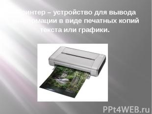 Принтер – устройство для вывода информации в виде печатных копий текста или граф