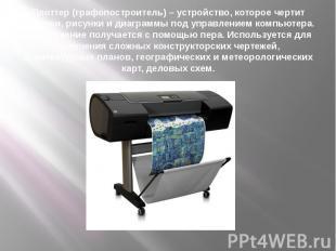 Плоттер (графопостроитель) – устройство, которое чертит графики, рисунки и диагр