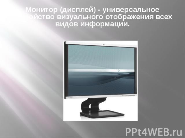 Монитор (дисплей) - универсальное устройство визуального отображения всех видов информации.