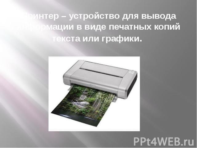 Принтер – устройство для вывода информации в виде печатных копий текста или графики.
