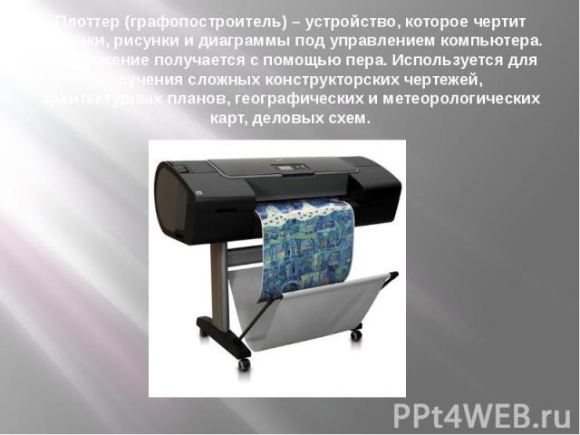 Плоттер (графопостроитель) – устройство, которое чертит графики, рисунки и диаграммы под управлением компьютера. Изображение получается с помощью пера. Используется для получения сложных конструкторских чертежей, архитектурных планов, географических…