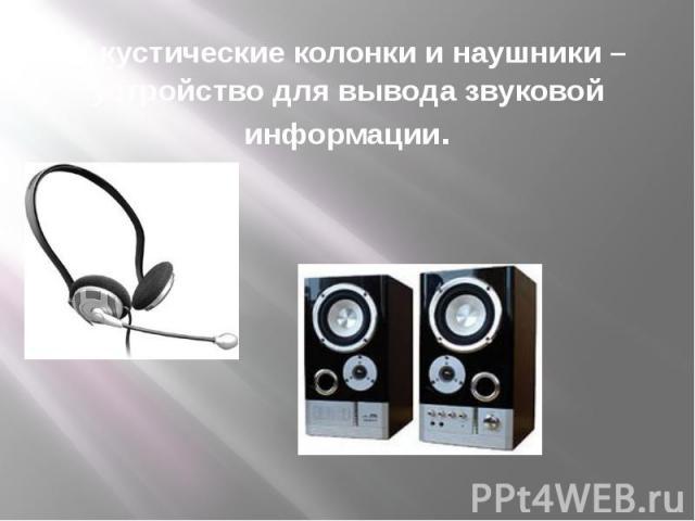 Акустические колонки и наушники – устройство для вывода звуковой информации.