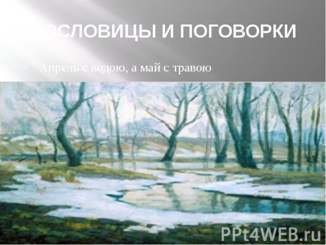 ПОСЛОВИЦЫ И ПОГОВОРКИ Апрель с водою, а май с травою