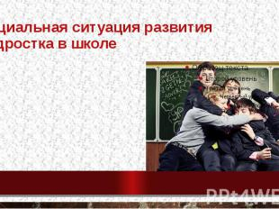 Социальная ситуация развития подростка в школе