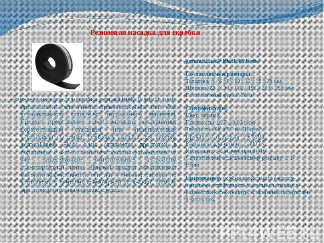 Резиновая насадка для скребка germanLine® Black 65 basic Поставляемые размеры: Толщина: 4 / 6 / 8 / 10 / 12 / 15 / 20 мм Ширина: 80 / 100 / 120 / 150 / 200 / 250 мм Поставляемая длина: 20 м Спецификации: Цвет: чёрный Плотность: 1,27 ± 0,03 г/см³ Твё…