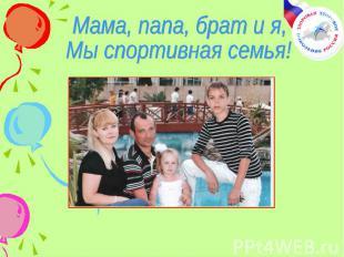 Мама, папа, брат и я, Мы спортивная семья!