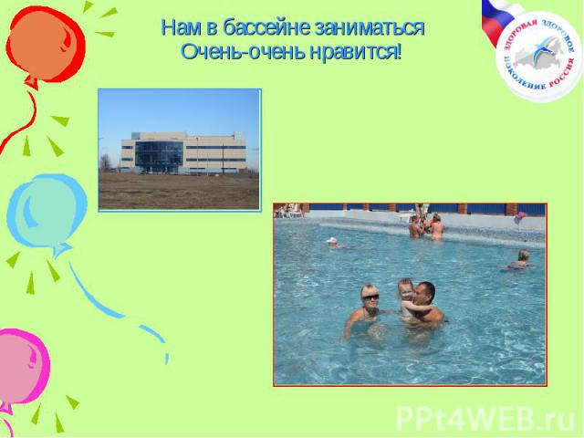 Нам в бассейне заниматьсяОчень-очень нравится!