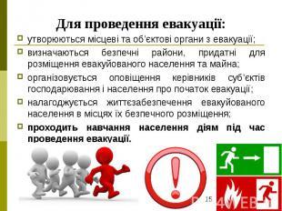 Для проведення евакуації: утворюються місцеві та об'єктові органи з евакуації; в
