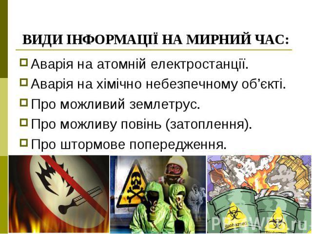 ВИДИ ІНФОРМАЦІЇ НА МИРНИЙ ЧАС: Аварія на атомній електростанції. Аварія на хімічно небезпечному об'єкті. Про можливий землетрус. Про можливу повінь (затоплення). Про штормове попередження.