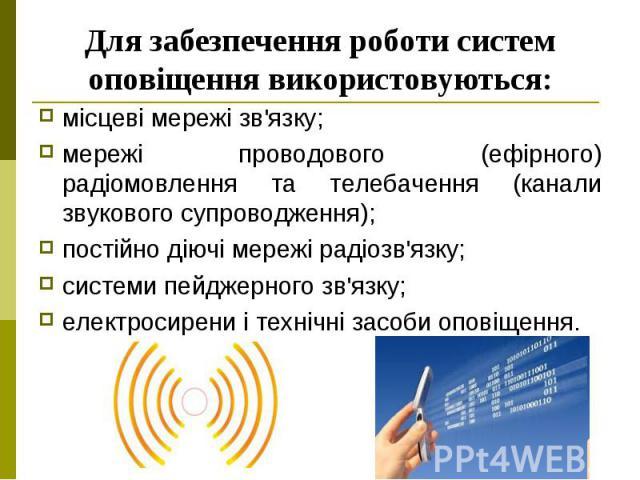 Для забезпечення роботи систем оповіщення використовуються: місцеві мережі зв'язку; мережі проводового (ефірного) радіомовлення та телебачення (канали звукового супроводження); постійно діючі мережі радіозв'язку; системи пейджерного зв'язку; електро…