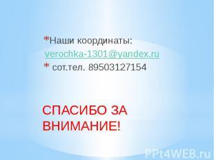 Наши координаты: verochka-1301@yandex.ru сот.тел. 89503127154 СПАСИБО ЗА ВНИМАНИ