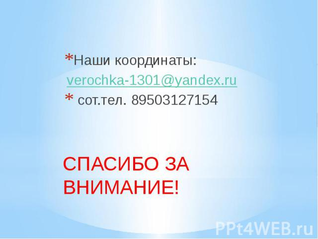Наши координаты: verochka-1301@yandex.ru сот.тел. 89503127154 СПАСИБО ЗА ВНИМАНИЕ!