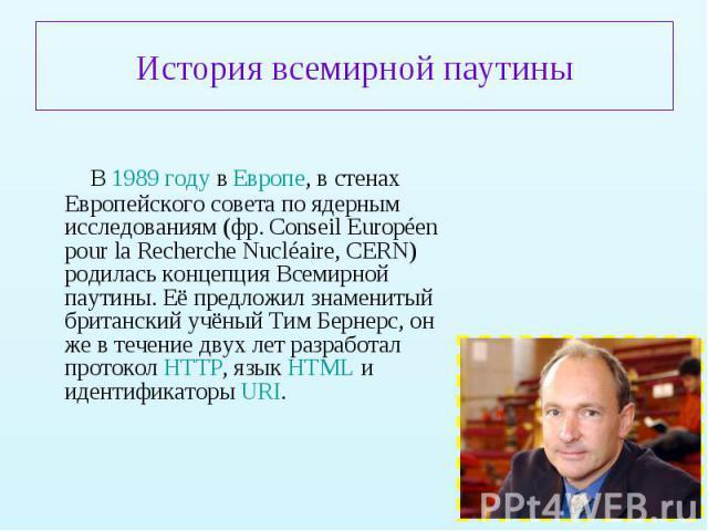 В 1989 году в Европе, в стенах Европейского совета по ядерным исследованиям (фр. Conseil Européen pour la Recherche Nucléaire, CERN) родилась концепция Всемирной паутины. Её предложил знаменитый британский учёный Тим Бернерс, он же в течение двух ле…