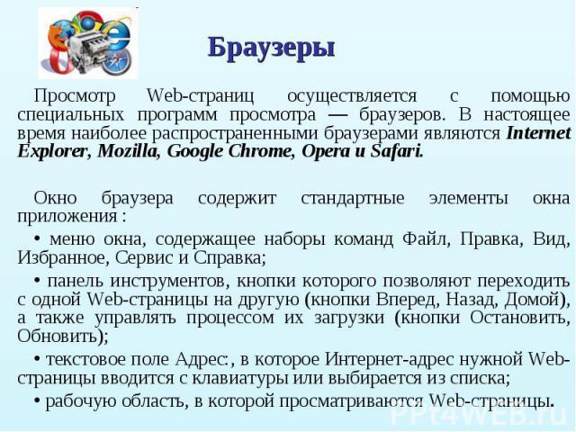 Просмотр Web-страниц осуществляется с помощью специальных программ просмотра — браузеров. В настоящее время наиболее распространенными браузерами являются Internet Explorer, Mozilla, Google Chrome, Opera и Safari. Просмотр Web-страниц осуществляется…