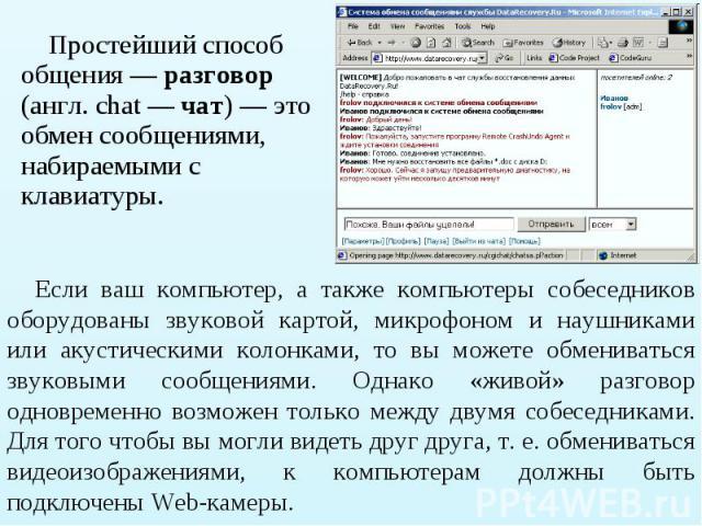 Простейший способ общения — разговор (англ. chat — чат) — это обмен сообщениями, набираемыми с клавиатуры. Простейший способ общения — разговор (англ. chat — чат) — это обмен сообщениями, набираемыми с клавиатуры.