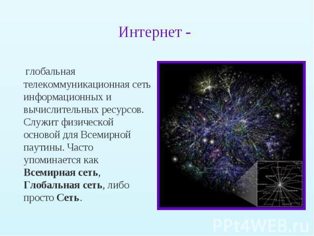 глобальная телекоммуникационная сеть информационных и вычислительных ресурсов. Служит физической основой для Всемирной паутины. Часто упоминается как Всемирная сеть, Глобальная сеть, либо просто Сеть. глобальная телекоммуникационная сеть информацион…