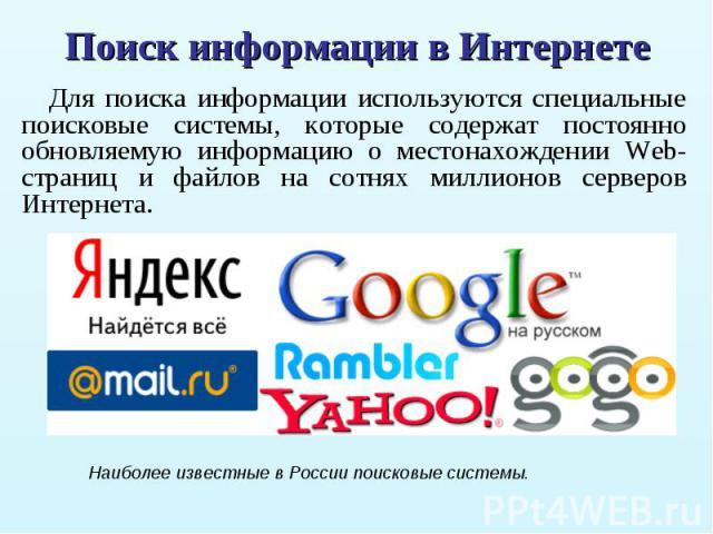 Для поиска информации используются специальные поисковые системы, которые содержат постоянно обновляемую информацию о местонахождении Web-страниц и файлов на сотнях миллионов серверов Интернета. Для поиска информации используются специальные поисков…