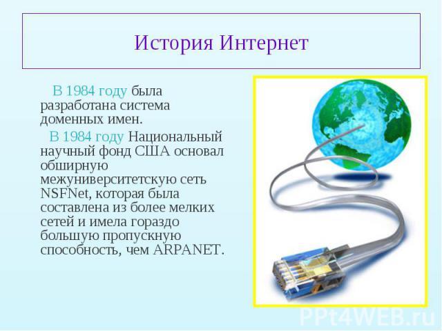 В 1984 году была разработана система доменных имен. В 1984 году была разработана система доменных имен. В 1984 году Национальный научный фонд США основал обширную межуниверситетскую сеть NSFNet, которая была составлена из более мелких сетей и имела …