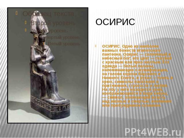 ОСИРИС ОСИРИС. Одно из наиболее важных божеств египетского пантеона. Осирис — солнечный и небесный бог; его цвет — голубой с красным или ярко-желтым. Его одежда — белые пелены, напоминающие о мумификации, на голове корона Верхнего и Нижнего Египта, …