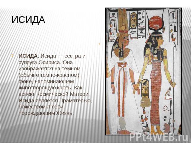 ИСИДА ИСИДА. Исида — сестра и супруга Осириса. Она изображается на темном (обычно темно-красном) фоне, напоминающем животворящую кровь. Как аспект Космической Матери, Исида является Праматерью, божеством Любви, порождающим Жизнь.