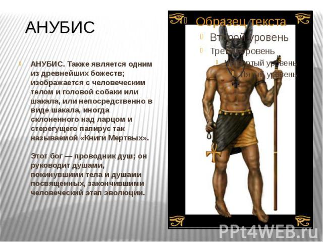 АНУБИС АНУБИС. Также является одним из древнейших божеств; изображается с человеческим телом и головой собаки или шакала, или непосредственно в виде шакала, иногда склоненного над ларцом и стерегущего папирус так называемой «Книги Мертвых». Этот бог…