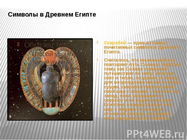 Символы в Древнем Египте Скарабей — один из самых почитаемых символов Древнего Египта. Считалось, что маленький жук повторяет путь Солнца: подобно тому, как Солнце совершает путешествие по небу, излучая свет и тепло, создавая условия для возрождения…