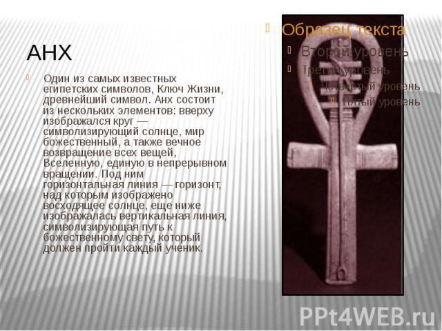 АНХ Один из самых известных египетских символов, Ключ Жизни, древнейший символ. Анх состоит из нескольких элементов: вверху изображался круг — символизирующий солнце, мир божественный, а также вечное возвращение всех вещей, Вселенную, единую в непре…