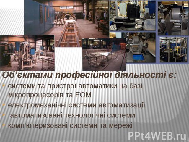 Об'єктами професійної діяльності є:Об'єктами професійної діяльності є:системи та пристрої автоматики на базі мікропроцесорів та ЕОМелектромеханічні системи автоматизації автоматизовані технологічні системикомп'ютеризовані системи та мережі