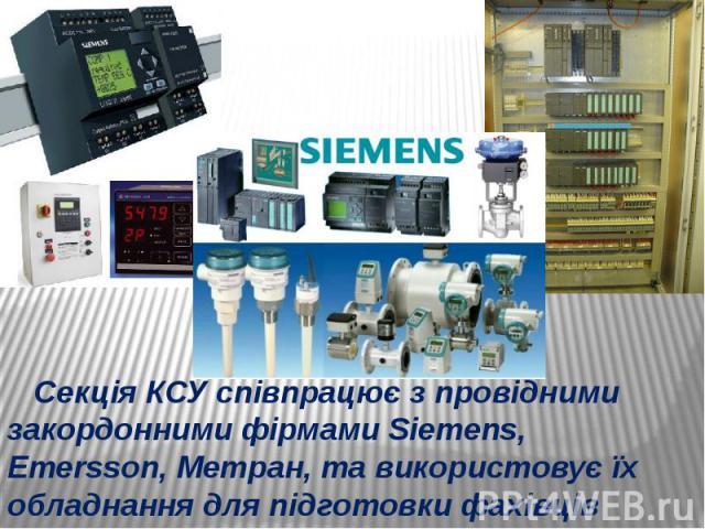 Секція КСУ співпрацює з провідними закордонними фірмами Siemens, Emersson, Метран, та використовує їх обладнання для підготовки фахівців Секція КСУ співпрацює з провідними закордонними фірмами Siemens, Emersson, Метран, та використовує їх обладнання…