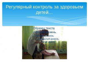Регулярный контроль за здоровьем детей…