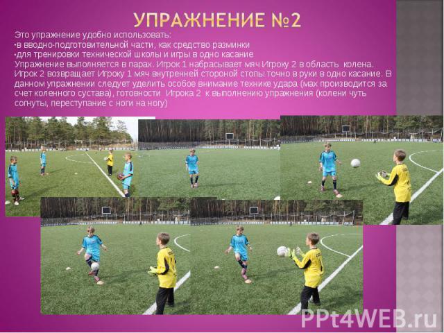 Это упражнение удобно использовать: Это упражнение удобно использовать: в вводно-подготовительной части, как средство разминки для тренировки технической школы и игры в одно касание Упражнение выполняется в парах. Игрок 1 набрасывает мяч Игроку 2 в …