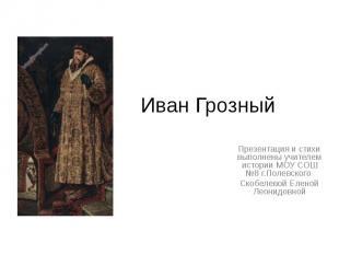 Иван Грозный Презентация и стихи выполнены учителем истории МОУ СОШ №8 г.Полевск