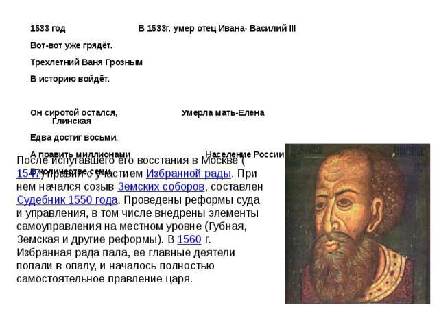 1533 год В 1533г. умер отец Ивана- Василий III 1533 год В 1533г. умер отец Ивана- Василий III Вот-вот уже грядёт. Трехлетний Ваня Грозным В историю войдёт. Он сиротой остался, Умерла мать-Елена Глинская Едва достиг восьми, А править миллионами Насел…