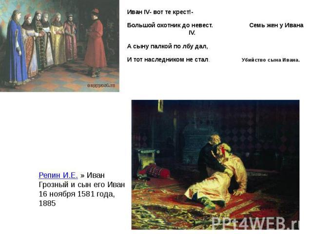 Иван IV- вот те крест!- Иван IV- вот те крест!- Большой охотник до невест. Семь жен у Ивана IV. А сыну палкой по лбу дал, И тот наследником не стал. Убийство сына Ивана.