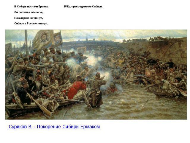В Сибирь послали Ермака, 1581г.-присоединение Сибири. В Сибирь послали Ермака, 1581г.-присоединение Сибири. Он потоптал её слегка, Пока в реке не утонул, Сибирь в Россию затянул.