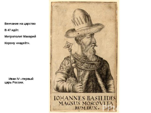 Венчание на царство Венчание на царство В 47 идёт. Митрополит Макарий Корону «надеёт». Иван IV –первый царь России.