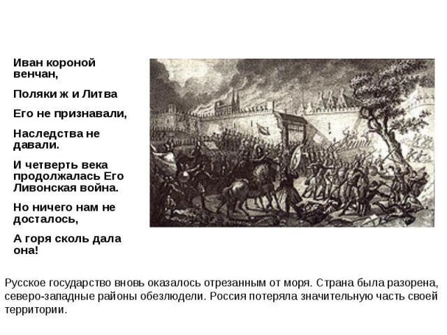 Иван короной венчан, Иван короной венчан, Поляки ж и Литва Его не признавали, Наследства не давали. И четверть века продолжалась Его Ливонская война. Но ничего нам не досталось, А горя сколь дала она!