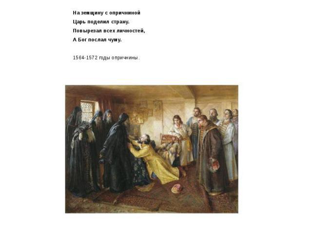 На земщину с опричниной На земщину с опричниной Царь поделил страну. Повырезал всех личностей, А Бог послал чуму. 1564-1572 годы опричнины.