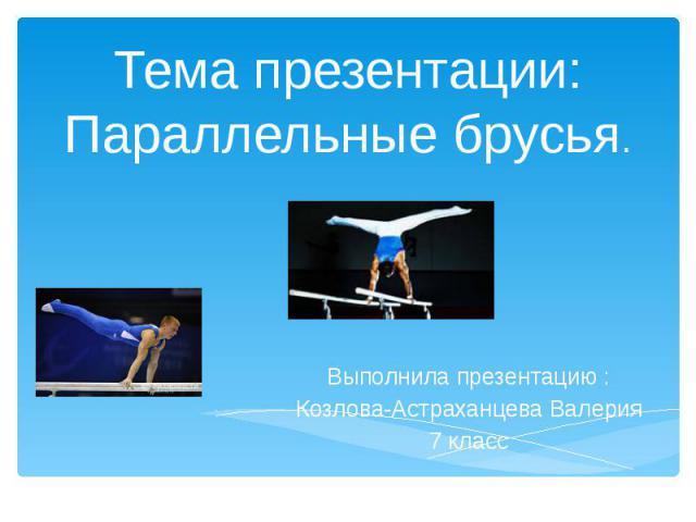 Тема презентации: Параллельные брусья. Выполнила презентацию : Козлова-Астраханцева Валерия 7 класс