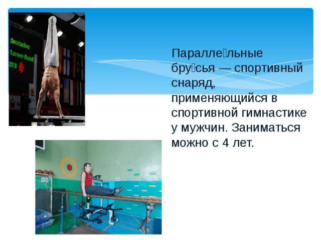 Паралле льные бру сья — спортивный снаряд, применяющийся в спортивной гимнастике у мужчин. Заниматься можно с 4 лет.