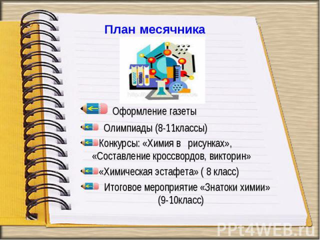 Оформление газеты Олимпиады (8-11классы) Конкурсы: «Химия в рисунках», «Составление кроссвордов, викторин»«Химическая эстафета» ( 8 класс) Итоговое мероприятие «Знатоки химии» (9-10класс)
