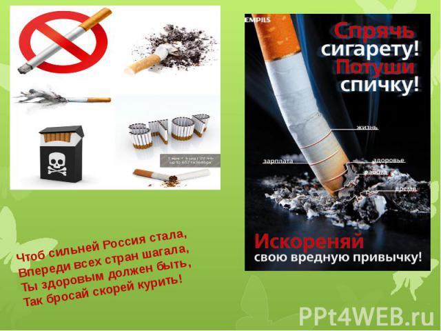 Чтоб сильней Россия стала,Впереди всех стран шагала,Ты здоровым должен быть,Так бросай скорей курить!
