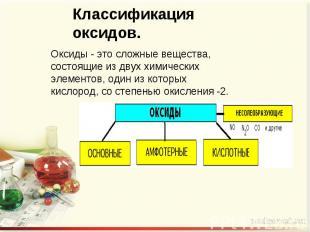 Оксиды - это сложные вещества, состоящие из двух химических элементов, один из к
