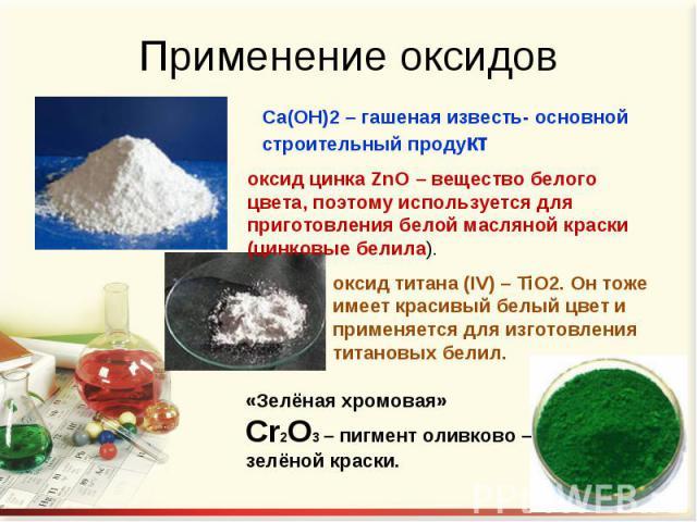 Применение оксидов Са(ОН)2 – гашеная известь- основной строительный продукт оксид цинка ZnO – вещество белого цвета, поэтому используется для приготовления белой масляной краски (цинковые белила). оксид титана (IV) – TiO2. Он тоже имеет красивый бел…