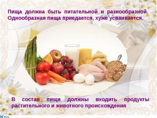 Пища должна быть питательной и разнообразной. Однообразная пища приедается, хуже